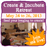 Join me live at the 2013 Create & Incubate Retreat