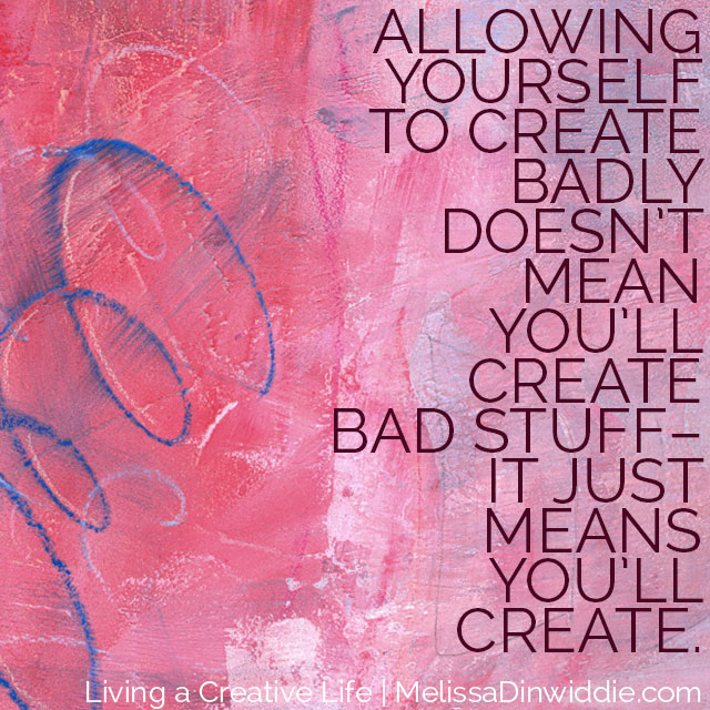 Allowing yourself to create badly doesn't mean you'll create bad stuff - it just means you'll create.