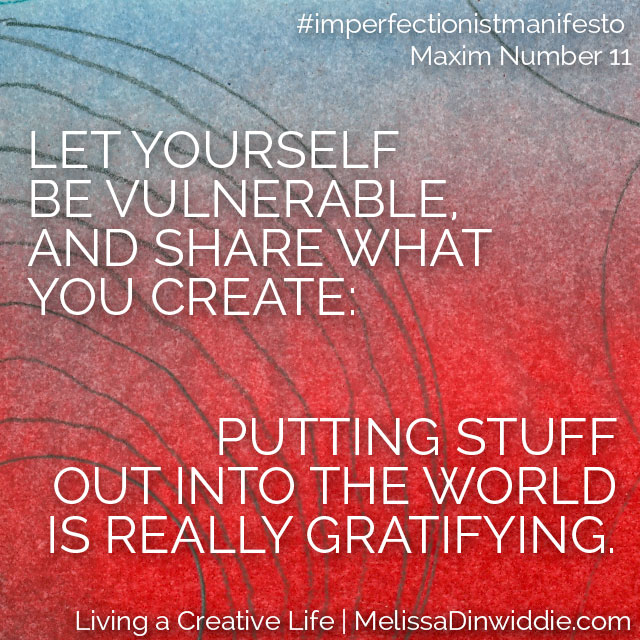 Let yourself be vulnerable and share what you create: putting stuff out into the world is really gratifying. [Artquote: Imperfectionist Manifesto Maxim #11]