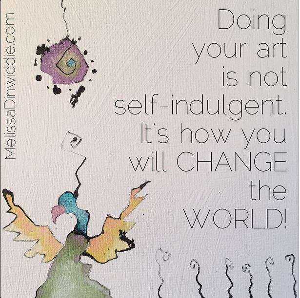 ArtQuote: Doing your art is not self-indulgent. It's how you will CHANGE the WORLD!