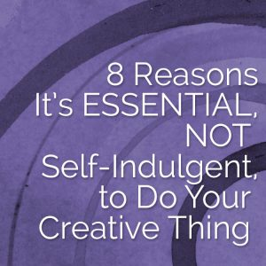 8 Reasons It's Essential, NOT Self-Indulgent, to Do Your Creative Thing
