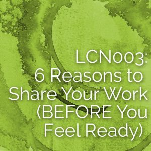 LCN 003: 6 Reasons to Share Your Work (BEFORE You Feel Ready)