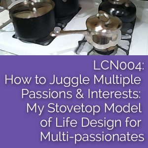 LCN 004: How to Juggle Multiple Passions & Interests: My Stovetop Model of Life Design for Multi-passionates
