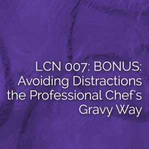 lcn007: BONUS! Avoiding Distractions the Professional Chef's Gravy Way