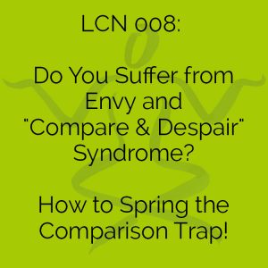 "LCN 008: Do You Suffer from Envy & ""Compare & Despair"" Syndrome? How to Spring the Comparison Trap!"
