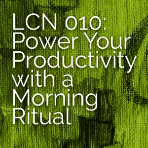 LCN 010: Power Your Productivity with a Morning Ritual