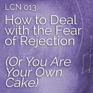 LCN 013: How to Deal with the Fear of Rejection (Or You Are Your Own Cake)