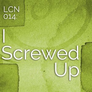 LCN 014: I Screwed Up