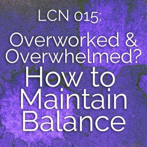 LCN 015: Overworked & Overwhelmed? How to Maintain Balance