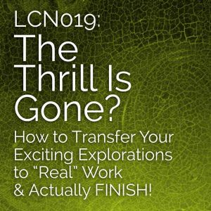 "LCN 019: The Thrill Is Gone? How to Transfer Your Exciting Explorations to ""Real"" Work & Actually FINISH!"
