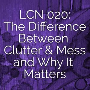 LCN 020: The Difference Between Clutter & Mess, and Why It Matters