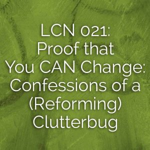LCN 021: Proof that You CAN Change: Confessions of a (Reforming) Clutterbug