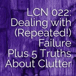 LCN 022: Dealing with (Repeated!) Failure, Plus 5 Truths About Clutter