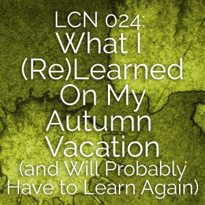 LCN 024: What I (Re)Learned On My Autumn Vacation (and Will Probably Have to Learn Again)