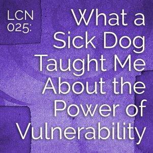 LCN 025: What a Sick Dog Taught Me About the Power of Vulnerabilty