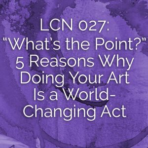 "LCN 027: ""What's the Point?"" 5 Reasons Why Doing Your Art Is a World-Changing Act"