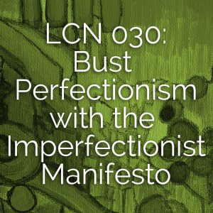LCN 030: Bust Perfectionism with the Imperfectionist Manifesto
