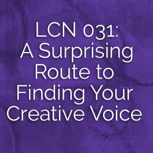 LCN 031: A Surprising Route to Finding Your Creative Voice
