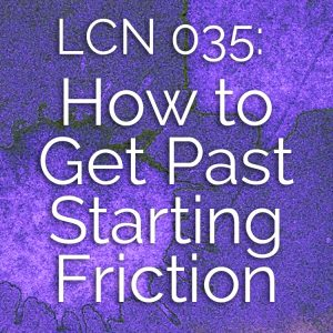 LCN 035: How to Get Past Starting Friction