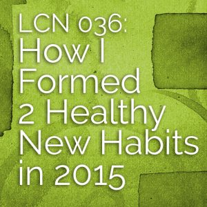 LCN 036: How I Formed 2 Healthy New Habits in 2015