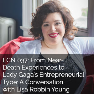 LCN 037: From Near-Death Experiences to Lady Gaga's Entrepreneurial Type: a Conversation with Lisa Robbin Young, the Singing Coach