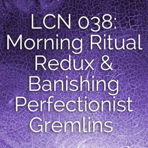 LCN 038: Morning Ritual Redux & Banishing Perfectionist Gremlins