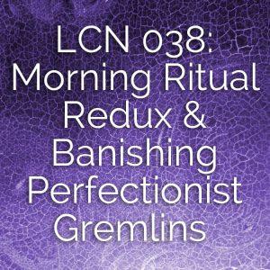 LCN 038: Morning Ritual Redux & Banishing Perfectionist Gremlins