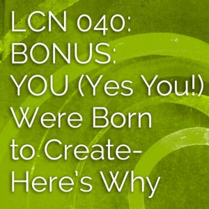 LCN 040: BONUS: YOU (Yes You!) Were Born to Create—Here's Why