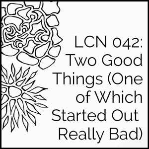 LCN 042: Two Good Things (One of Which Started Out Really Bad)