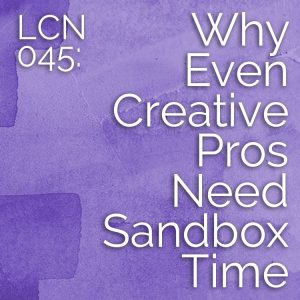 LCN 045: Why Even Creative Pros Need Sandbox Time