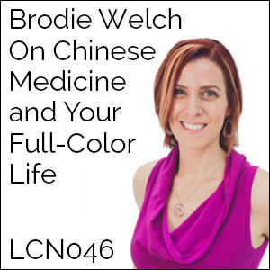 LCN 046: Brodie Welch on Chinese Medicine and Your Full-Color Life
