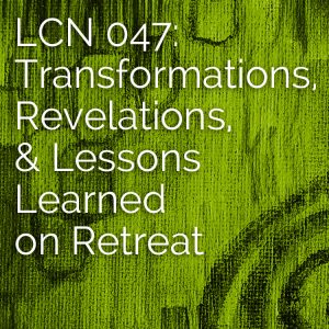 LCN 047: Transformations, Revelations, & Lessons Learned on Retreat
