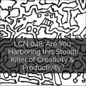 LCN 048: Are You Harboring this Stealth Killer of Creativity & Productivity?