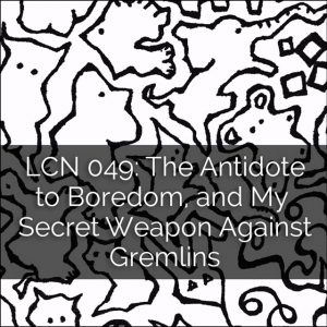 LCN 049: The Antidote to Boredom, and My Secret Weapon Against Gremlins