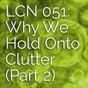 LCN 051: Why We Hold Onto Clutter (Part 2)