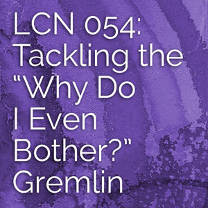 "LCN 054: Tackling the ""Why Do I Even Bother?"" Gremlin"