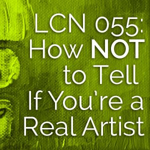 LCN 055: How NOT to Tell If You're a Real Artist