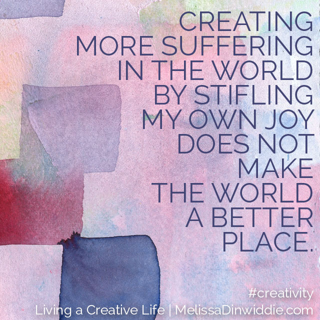 Artquote: Creating more suffering in the world by stifling my own joy does not make the world a better place.