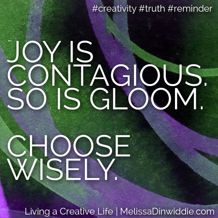 Artquote: Joy is contagious. So is gloom. Choose wisely.