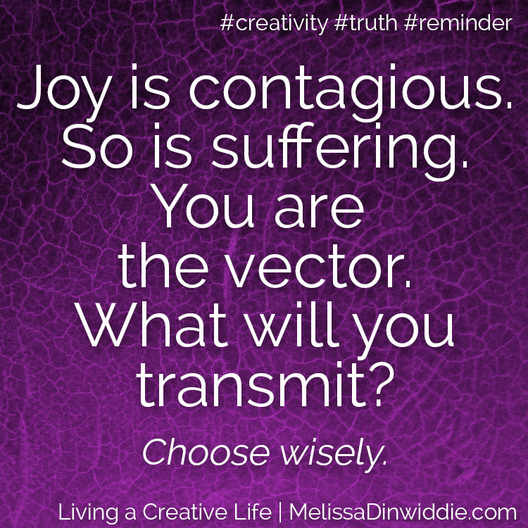 Artquote: Joy is contagious. So is suffering. You are the vector. What will you transmit? Choose wisely.