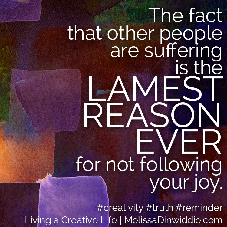 Artquote: The fact that other people are suffering is the lamest reason ever for not following your joy.