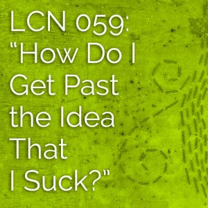 "LCN 059: ""How Do I Get Past the Idea That I Suck?"""