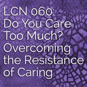 LCN 060: Do You Care Too Much? Overcoming the Resistance of Caring
