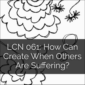 LCN 061: How Can I Create When Others Are Suffering?