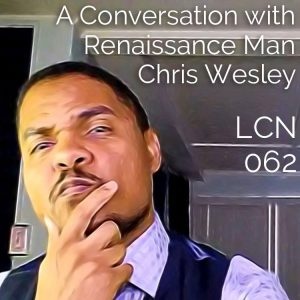 LCN 062: A Conversation with Renaissance Man Chris Wesley