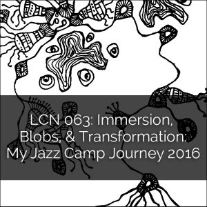 LCN 063: Immersion, Blobs, & Transformation: My Jazz Camp Journey 2016