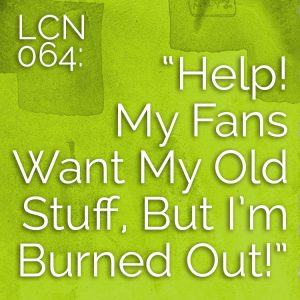 "LCN 064: ""Help! My Fans Want My Old Stuff, But I'm Burned Out!"""