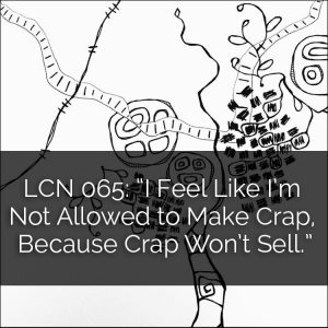 "LCN 065: ""I Feel Like I'm Not Allowed to Make Crap, Because Crap Won't Sell"""