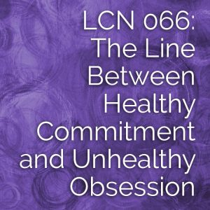 LCN 066: The Line Between Healthy Commitment & Unhealthy Obsession