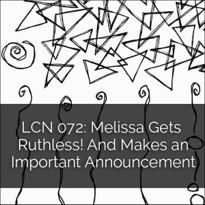 LCN 072: Melissa Gets Ruthless! And Makes an Important Announcement